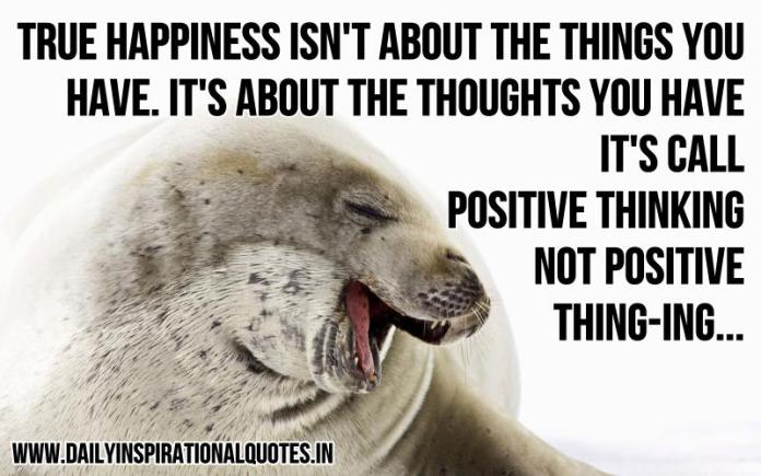 True happiness isn't about the things you have. it's about the thoughts you have. it's call positive thinking not positive thing-ing. ~ Anonymous