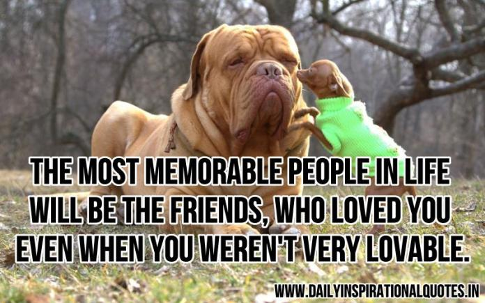 The most memorable people in life will be the friends, who loved you even when you weren't very lovable. ~ Anonymous