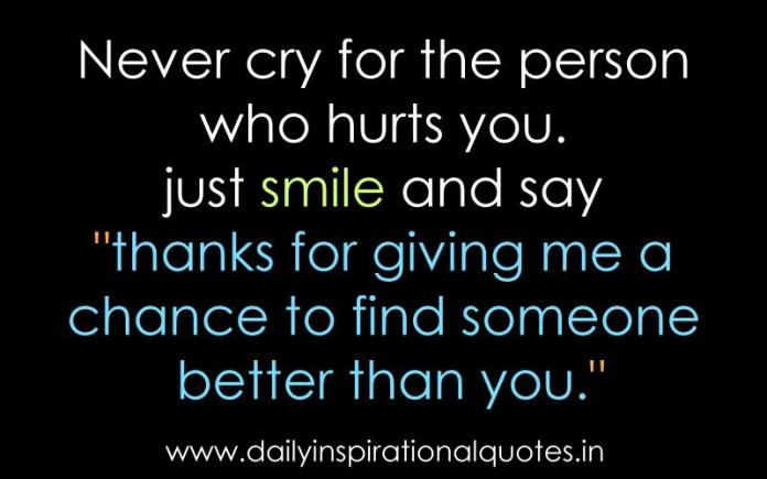 Never cry for the person who hurts you. just smile and say thanks for giving me a chance to find someone better than you. ~ Anonymous