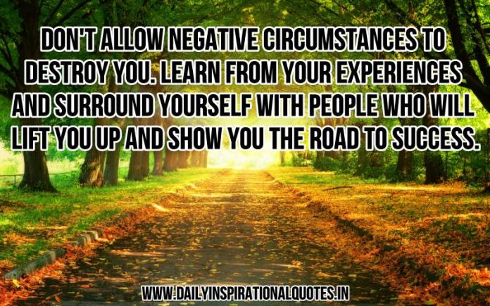 Don't allow negative circumstances to destroy you. learn from your experiences and surround yourself with people who will lift you up and show you the road to success. ~ Anonymous