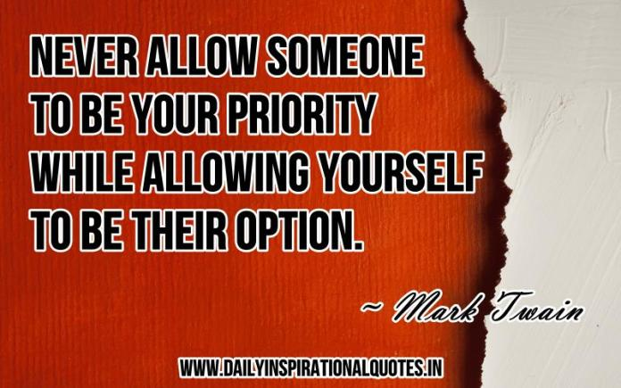 Never allow someone to be your priority while allowing yourself to be their option. ~ Mark Twain