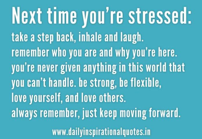 Next time you're stressed: take a step back, inhale and laugh. remember who you are and why you're here. you're never given anything in this world that you can't handle. be strong, be flexible, love yourself, and love others. always remember, just keep moving forward. ~ Anonymous