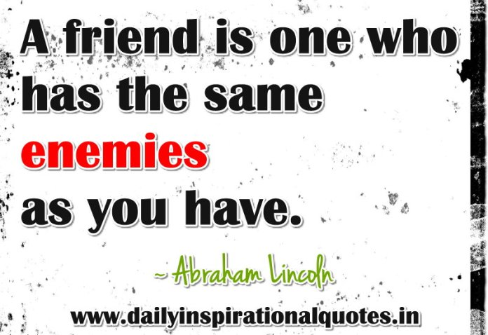 A friend is one who has the same enemies as you have. ~ Abraham Lincoln
