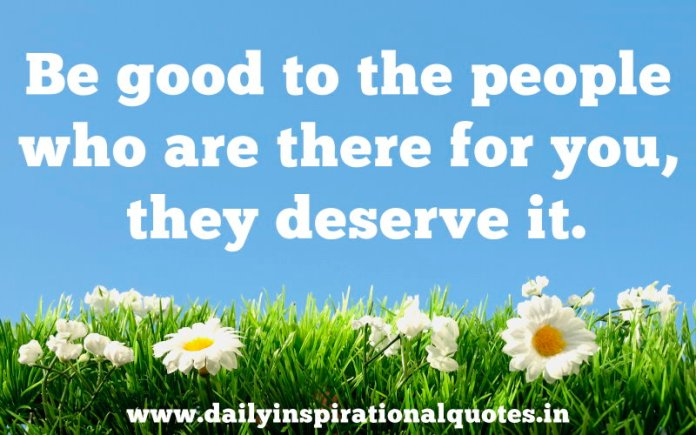 Be good to the people who are there for you, they deserve it. ~ Anonymous