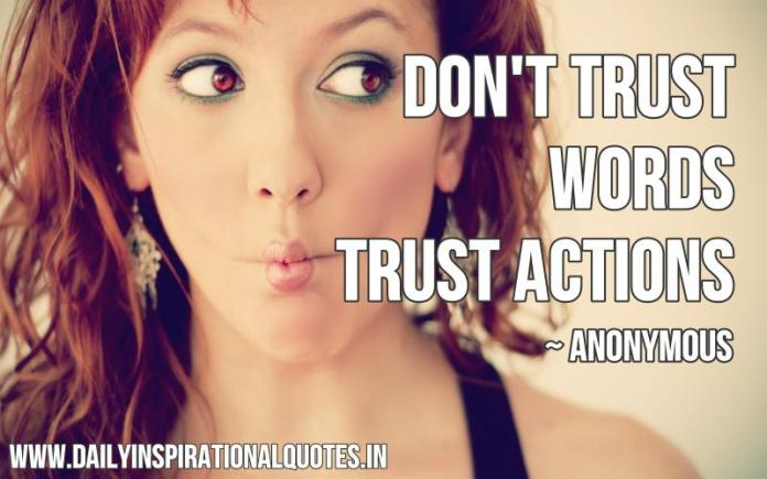 Don't trust words, trust actions. ~ Anonymous