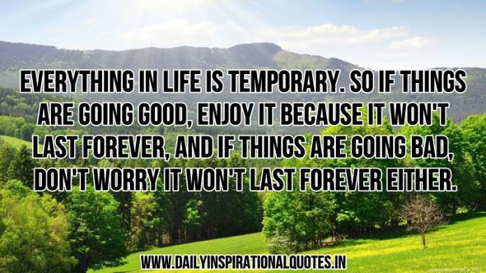 Everything in life is temporary. so if things are going good, enjoy it because it won't last forever, and if things are going bad, don't worry it won't last forever either. ~ Anonymous