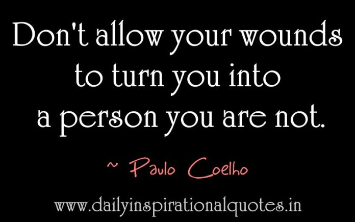 Don't allow your wounds to turn you into a person you are not. ~ Paulo Coelho