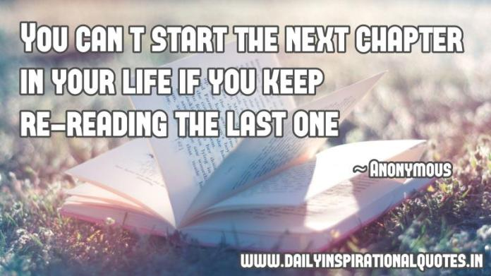 You can't start the next chapter in your life if you keep re-reading the last one. ~ Anonymous