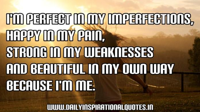 I'm perfect in my imperfections, happy in my pain, strong in my weaknesses and beautiful in my own way because I'm me. ~ Anonymous