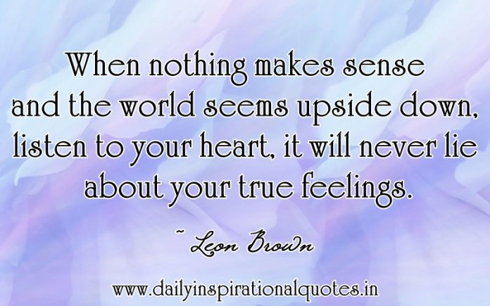 When nothing makes sense and the world seems upside down, listen to your heart, it will never lie about your true feelings. ~ Leon Brown