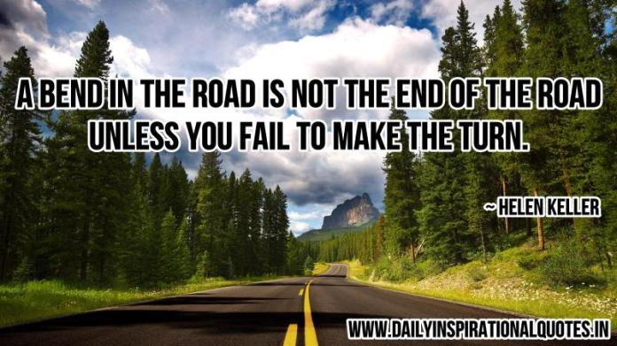A bend in the road is not the end of the road, unless you fail to make the turn. ~ Helen Keller