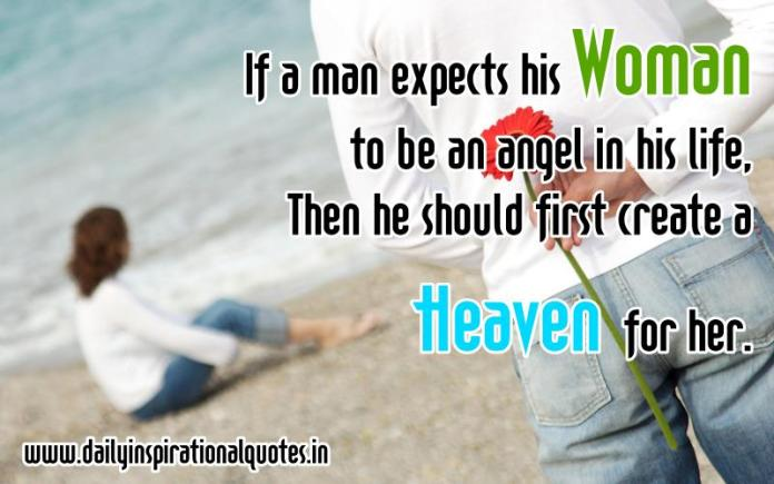 If a man expects his Woman to be an angel in his life, Then he should first create a Heaven for her. ~ Anonymous