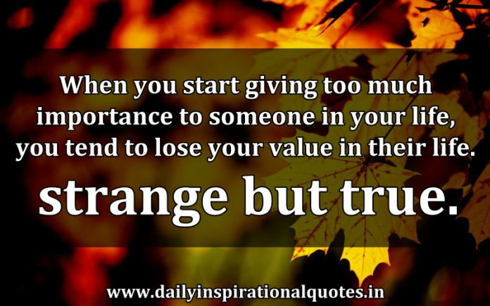 When you start giving too much importance to someone in your life, you tend to lose your value in their life. strange but true. ~ Anonymous