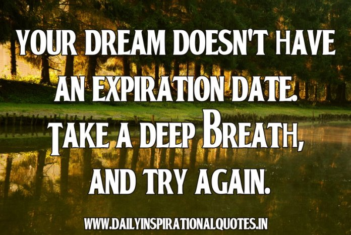 Your dream doesn't have an expiration date. Take a deep breath, and try again. ~ Kt Witten