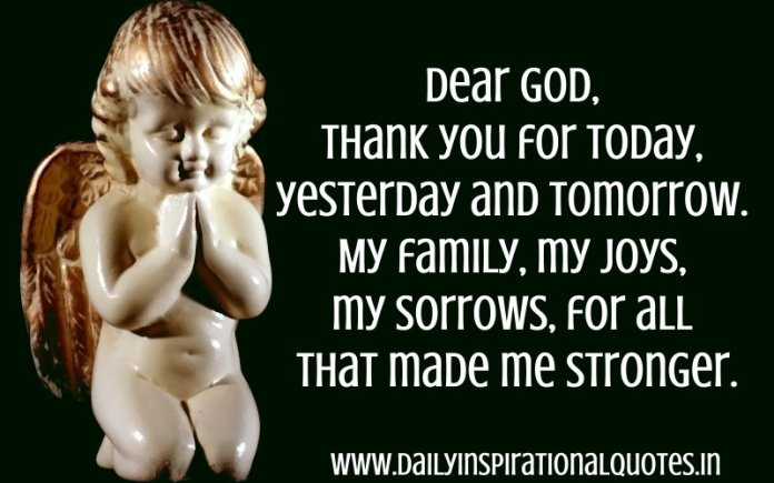 Dear God, thank you for today, yesterday and tomorrow. My family, my joys, my sorrows, for all that made me stronger. ~ Anonymous