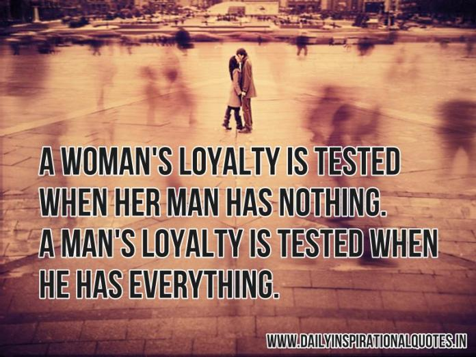 A woman's loyalty is tested when her man has nothing. A man's loyalty is tested when he has everything. ~ Anonymous