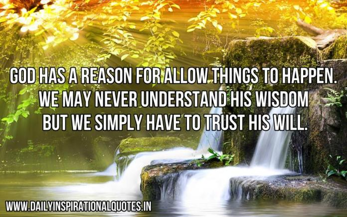 God has a reason for allow things to happen. we may never understand his wisdom but we simply have to trust his will. ~ Anonymous