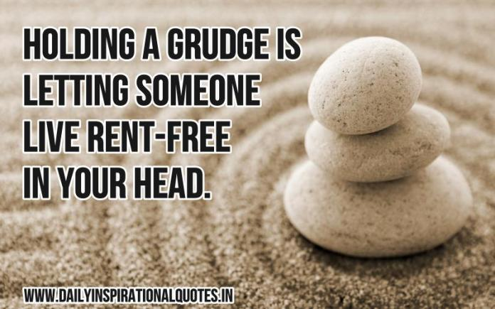 Holding a grudge is letting someone live rent-free in your head. ~ Anonymous