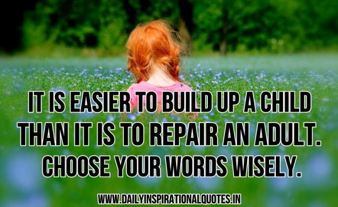 It is easier to build up a child than it is to repair an adult. Choose your words wisely. ~ Anonymous