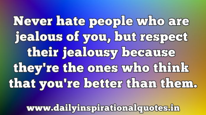 Never hate people who are jealous of you, but respect their jealousy because they're the ones who think that you're better than them. ~ Anonymous