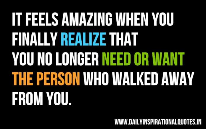 It feels amazing when you finally realize that you no longer need or want the person who walked away from you. ~ Anonymous