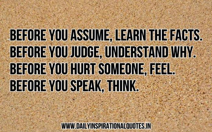 Before you assume, learn the facts. Before you judge, understand why. Before you hurt someone, feel. Before you speak, think. ~ Anonymous