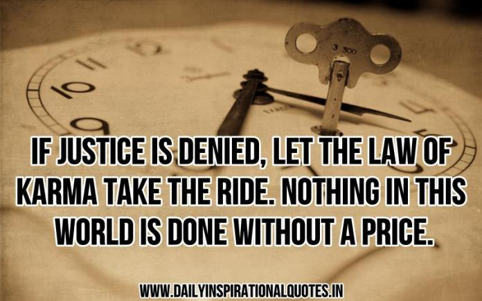 If justice is denied, let the law of karma take the ride. nothing in this world is done without a price. ~ Anonymous