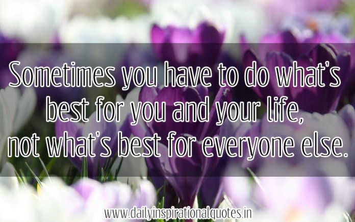 Sometimes you have to do what's best for you and your life, not what's best for everyone else. ~ Anonymous