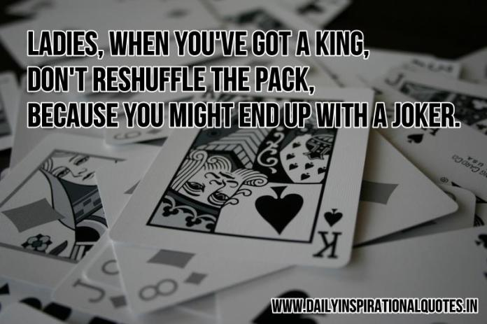 Ladies, when you've got a king, don't reshuffle the pack, because you might end up with a joker. ~ Anonymous