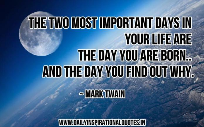 The two most important days in your life are the day you are born.. and the day you find out why. ~ Mark Twain