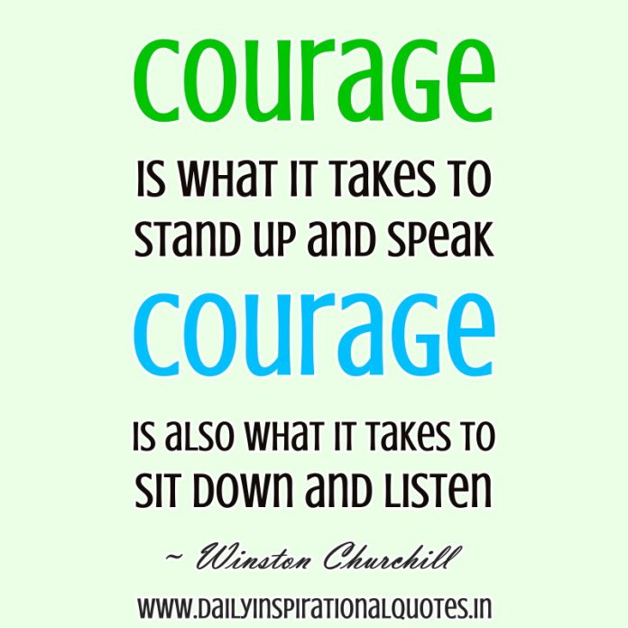 Courage is what it takes to stand up and speak, Courage is also what it takes to sit down and listen. ~ Winston Churchill