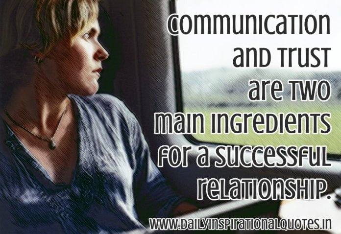 Communication and trust are two main ingredients for a successful relationship. ~ Anonymous