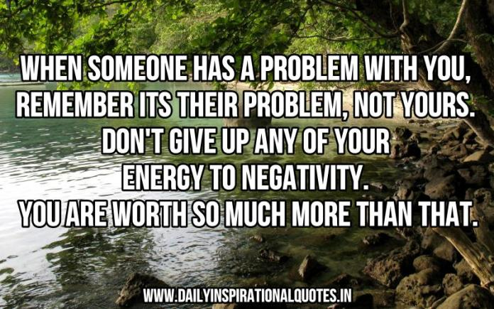 When someone has a problem with you, remember its their problem, not yours. don't give up any of your energy to negativity. you are worth so much more than that. ~ Anonymous