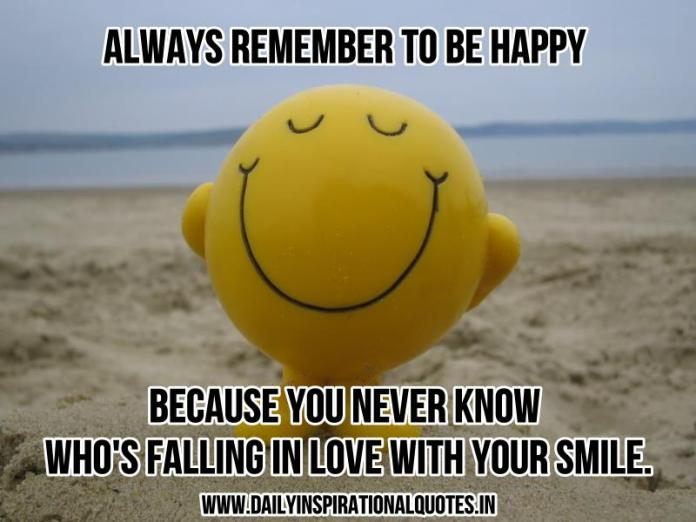 Always remember to be happy because you never know who's falling in love with your smile. ~ Anonymous