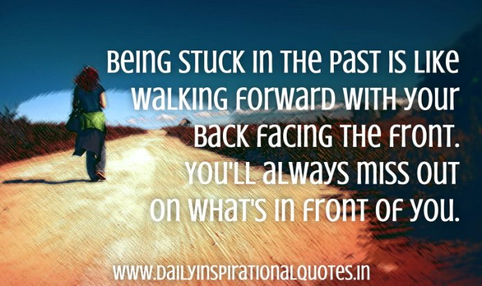 Being stuck in the past is like walking forward with your back facing the front. You'll always miss out on what's in front of you. ~ Anonymous