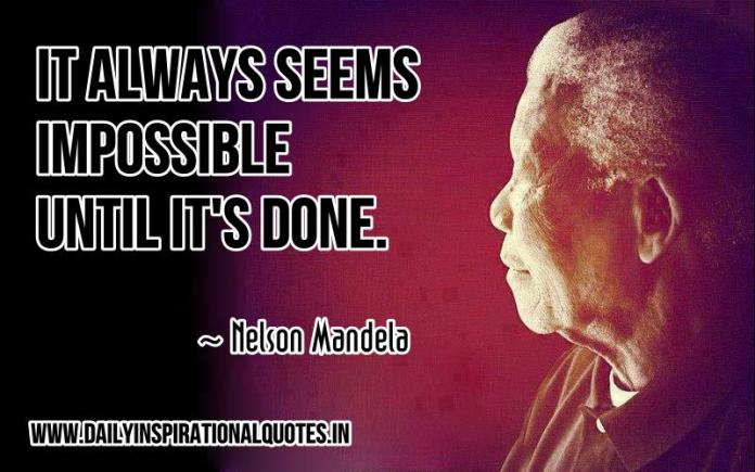 It always seems impossible until it's done. ~ Nelson Mandela