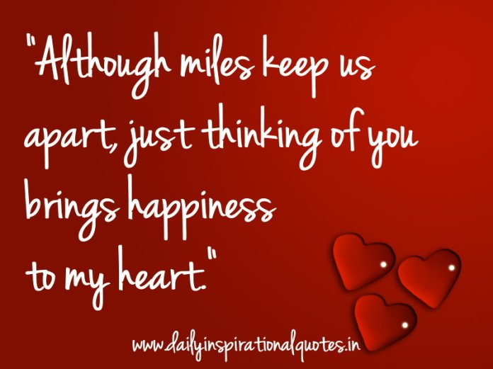 Although miles keep us apart, just thinking of you brings happiness to my heart. ~ Anonymous