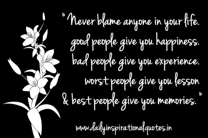 Never blame anyone in your life. good people give you happiness. bad people give you experience. worst people give you lesson & best people give you memories. ~ Anonymous