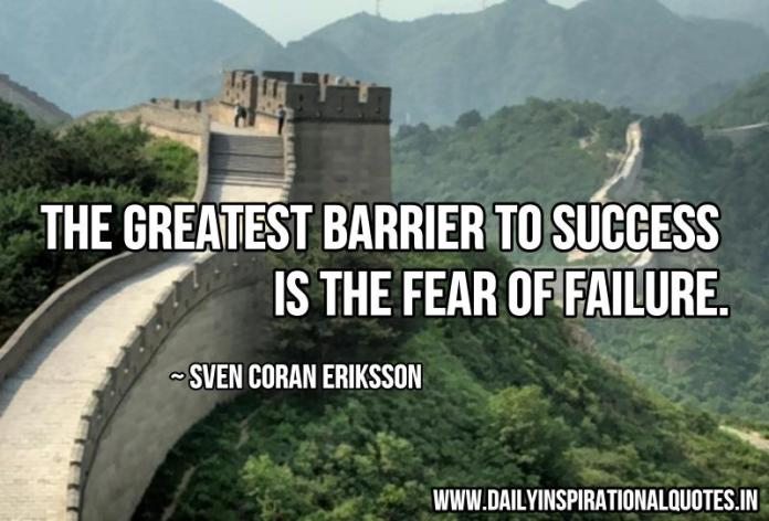 The greatest barrier to success is the fear of failure. ~ Sven Goran Eriksson