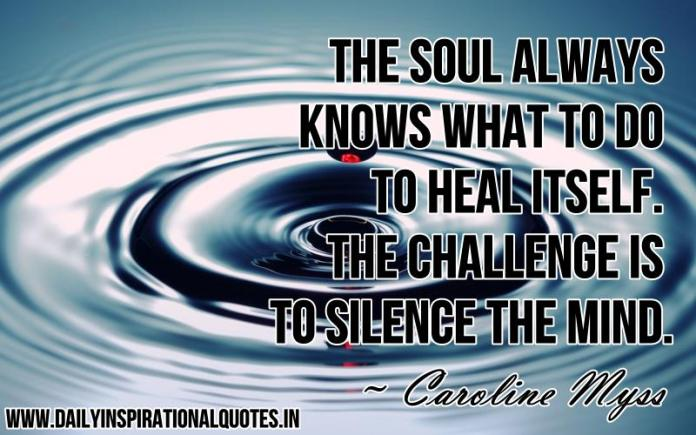 The soul always knows what to do to heal itself. the challenge is to silence the mind. ~ Caroline Myss