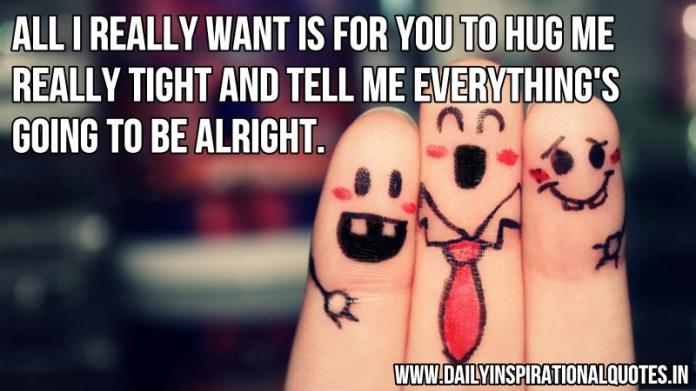 All I really want is for you to hug me really tight and tell me everything's going to be alright. ~ Anonymous