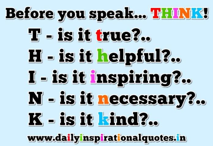 Before you speak... THINK!. T-is it true?.. H-is it helpful?.. I-is it inspiring?.. N-is it necessary?.. K-is it kind?... ~ Anonymous