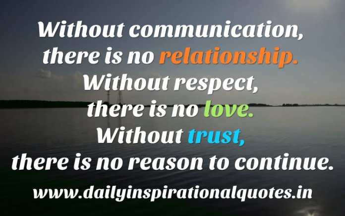 Without communication, there is no relationship. Without respect, there is no love. Without trust, there is no reason to continue. ~ Anonymous
