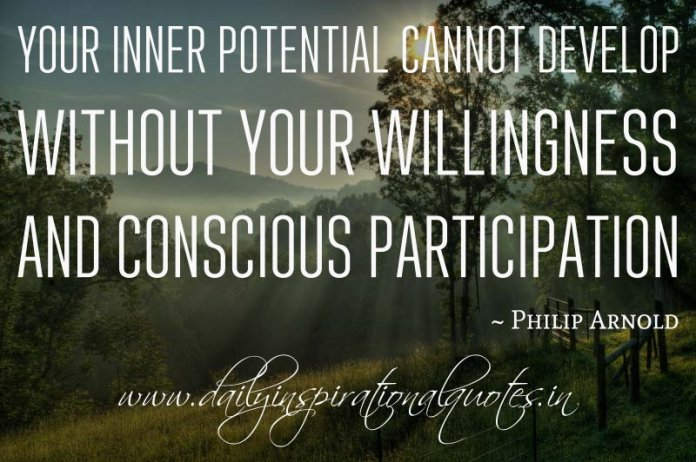 Your inner potential cannot develop without your willingness and conscious participation. ~ Philip Arnold