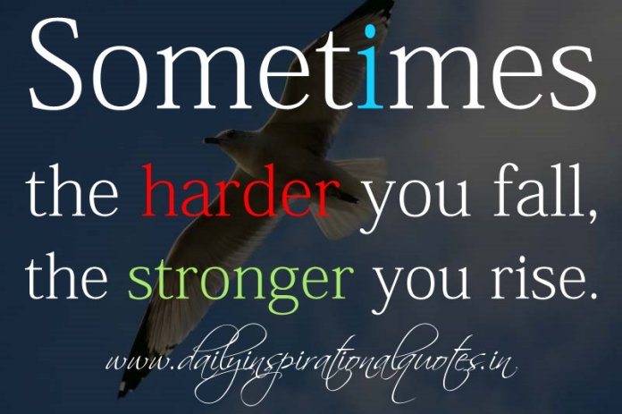 Sometimes the harder you fall, the stronger you rise. ~ Anonymous