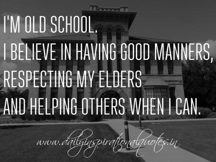 I'm old school. I believe in having good manners, respecting my elders and helping others when I can. ~ Anonymous