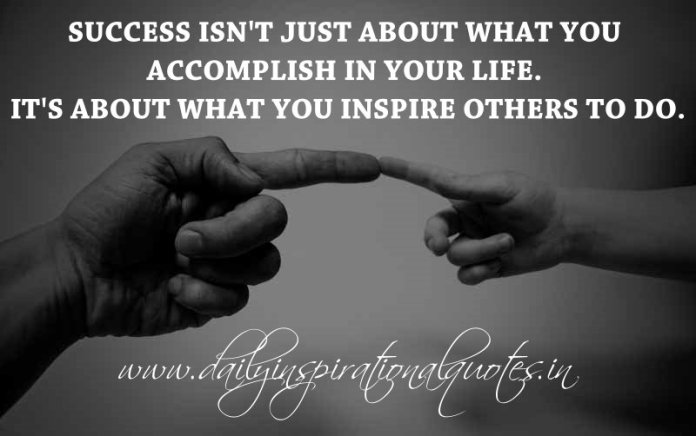 Success isn't just about what you accomplish in your life. It's about what you inspire others to do. ~ Anonymous