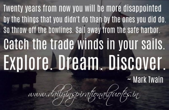 Twenty years from now you will be more disappointed by the things that you didn't do than by the ones you did do. So throw off the bowlines. Sail away from the safe harbor. Catch the trade winds in your sails. Explore. Dream. Discover. ~ Mark Twain