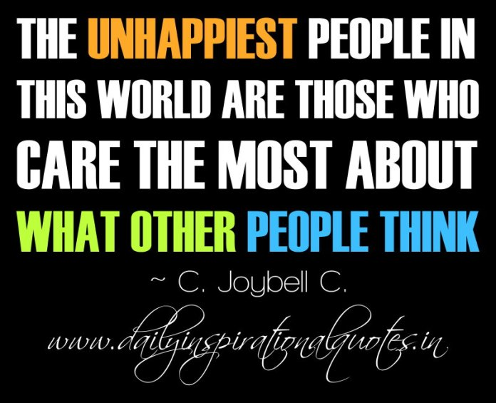The unhappiest people in this world are those who care the most about what other people think. ~ C. Joybell C.