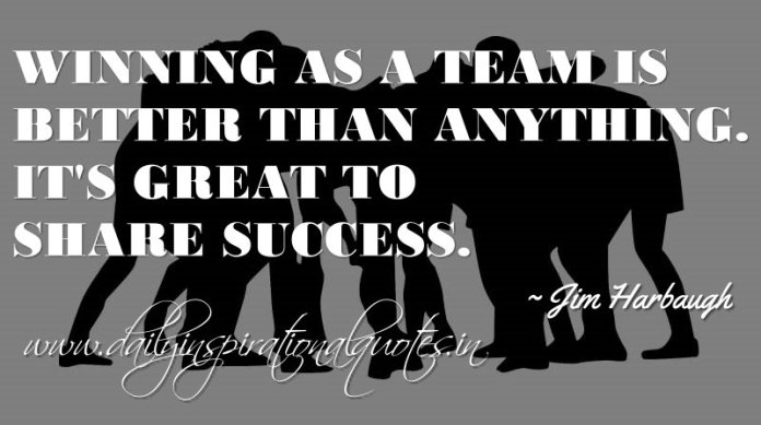 Winning as a team is better than anything. It's great to share success. ~ Jim Harbaugh
